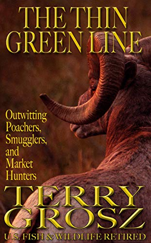 The Thin Green Line: Outwitting Poachers, Smugglers, And Market Hunters by Terry Grosz